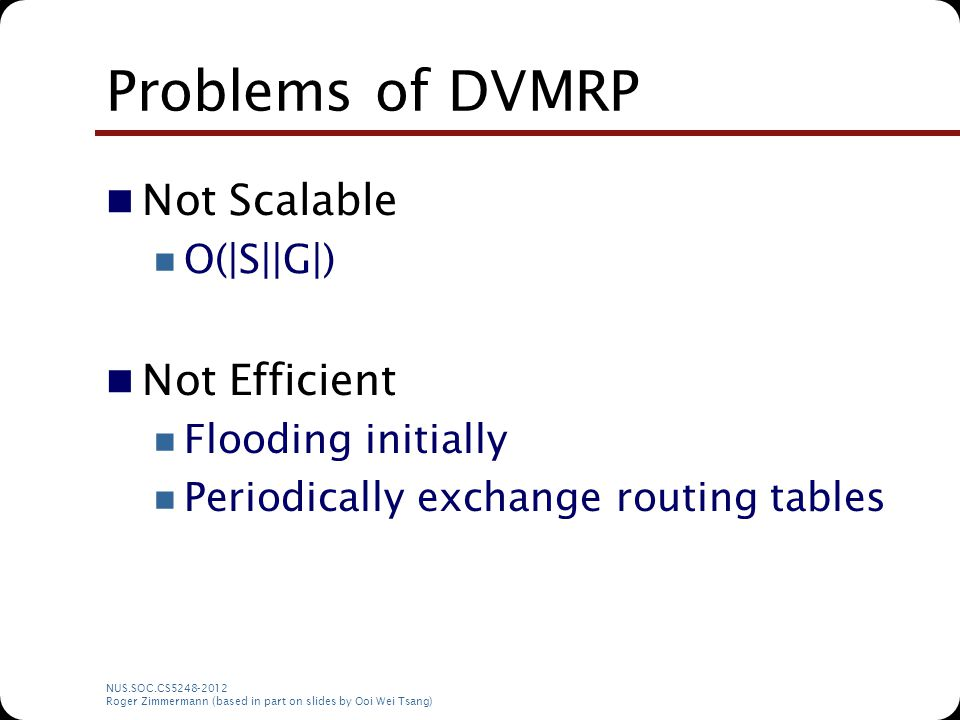 NUS.SOC.CS5248-2012 Roger Zimmermann (based in part on slides by Ooi Wei Tsang) Problems of DVMRP Not Scalable O(|S||G|) Not Efficient Flooding initia