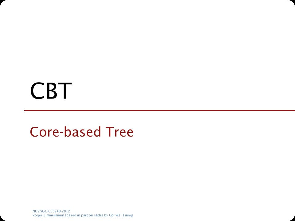 NUS.SOC.CS5248-2012 Roger Zimmermann (based in part on slides by Ooi Wei Tsang) CBT Core-based Tree