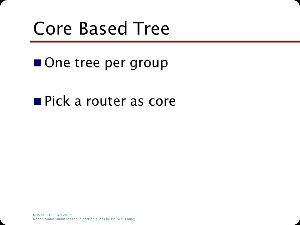 NUS.SOC.CS5248-2012 Roger Zimmermann (based in part on slides by Ooi Wei Tsang) Core Based Tree One tree per group Pick a router as core