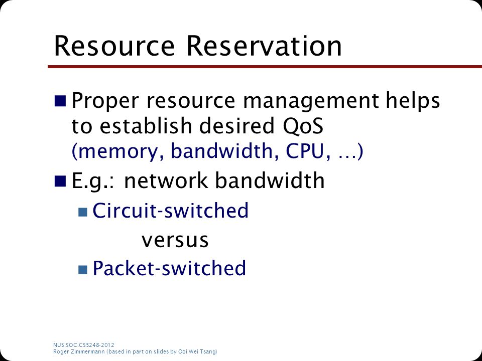 NUS.SOC.CS5248-2012 Roger Zimmermann (based in part on slides by Ooi Wei Tsang) Resource Reservation Proper resource management helps to establish des
