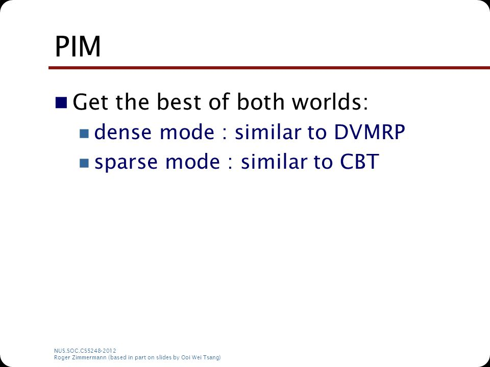 NUS.SOC.CS5248-2012 Roger Zimmermann (based in part on slides by Ooi Wei Tsang) PIM Get the best of both worlds: dense mode : similar to DVMRP sparse