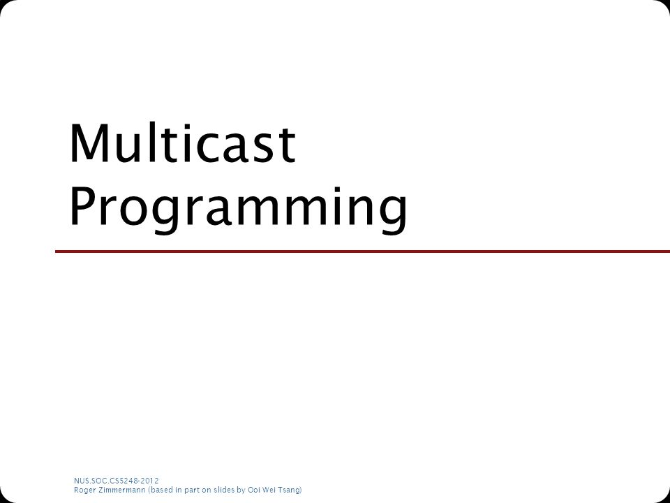 NUS.SOC.CS5248-2012 Roger Zimmermann (based in part on slides by Ooi Wei Tsang) Multicast Programming