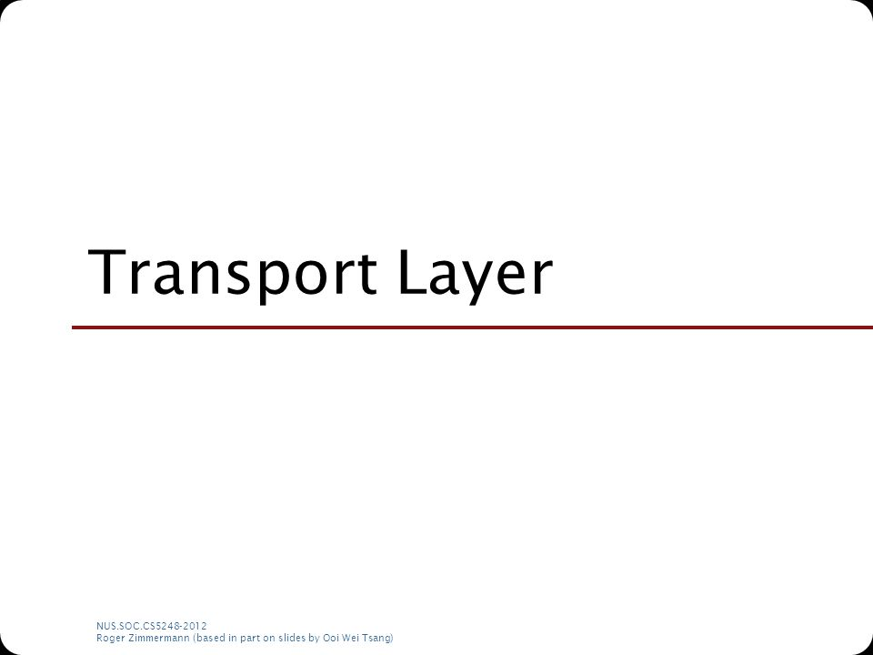 NUS.SOC.CS5248-2012 Roger Zimmermann (based in part on slides by Ooi Wei Tsang) Transport Layer