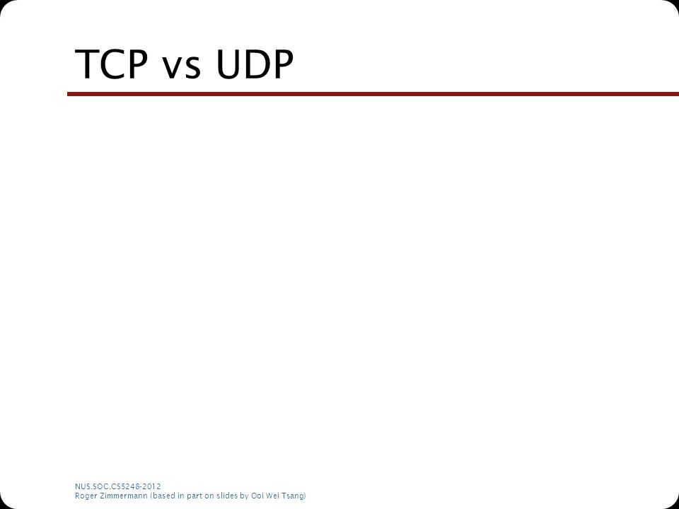 NUS.SOC.CS5248-2012 Roger Zimmermann (based in part on slides by Ooi Wei Tsang) TCP vs UDP