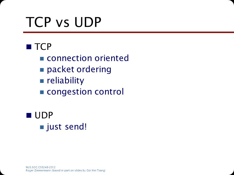 NUS.SOC.CS5248-2012 Roger Zimmermann (based in part on slides by Ooi Wei Tsang) TCP vs UDP TCP connection oriented packet ordering reliability congest