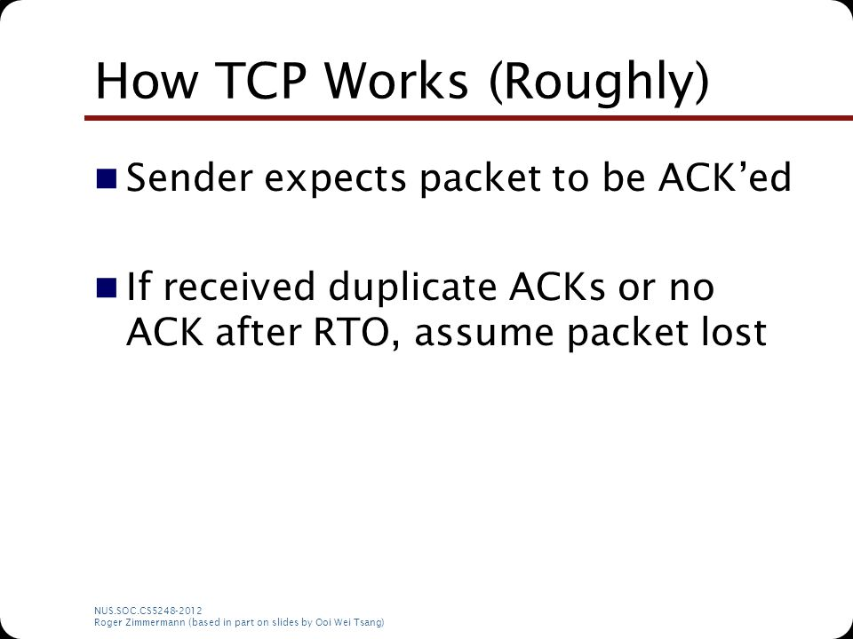 NUS.SOC.CS5248-2012 Roger Zimmermann (based in part on slides by Ooi Wei Tsang) How TCP Works (Roughly) Sender expects packet to be ACK'ed If received