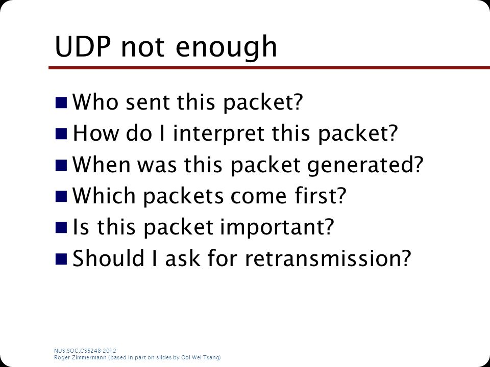 NUS.SOC.CS5248-2012 Roger Zimmermann (based in part on slides by Ooi Wei Tsang) UDP not enough Who sent this packet? How do I interpret this packet? W