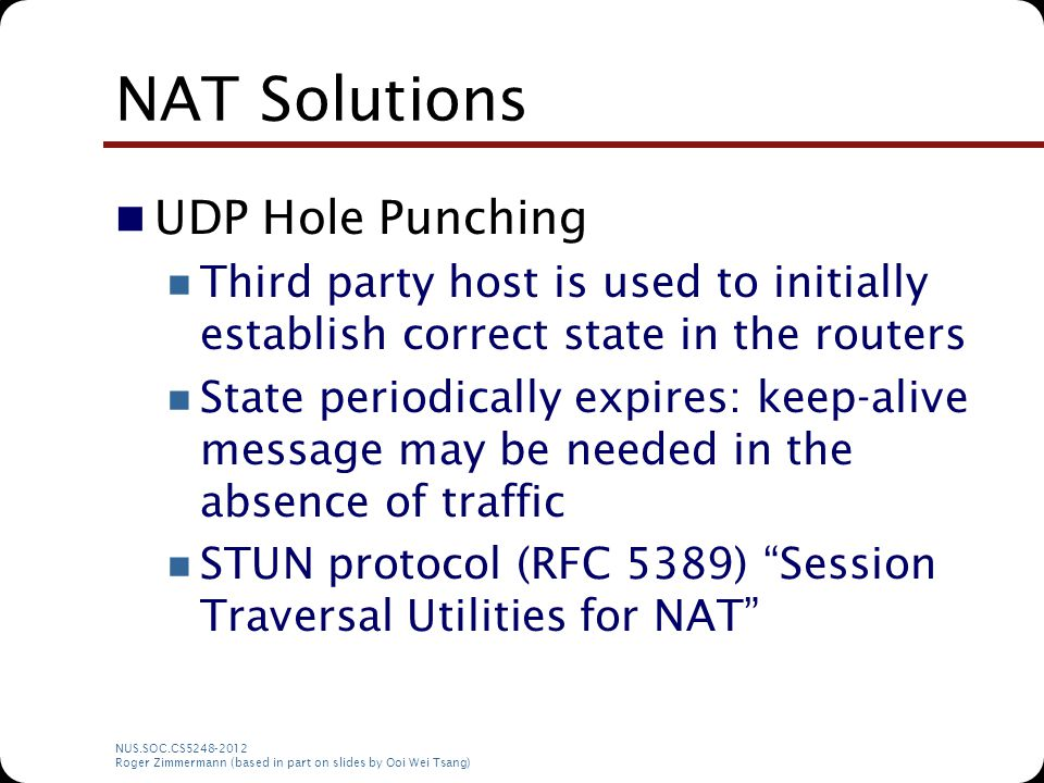 NAT Solutions UDP Hole Punching Third party host is used to initially establish correct state in the routers State periodically expires: keep-alive me