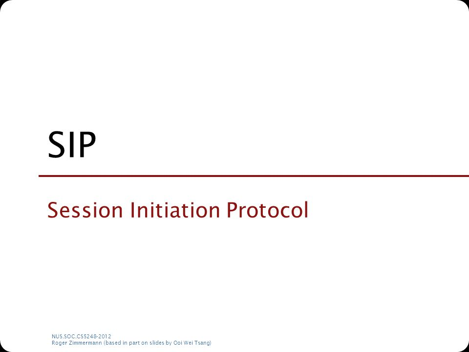 NUS.SOC.CS5248-2012 Roger Zimmermann (based in part on slides by Ooi Wei Tsang) SIP Session Initiation Protocol