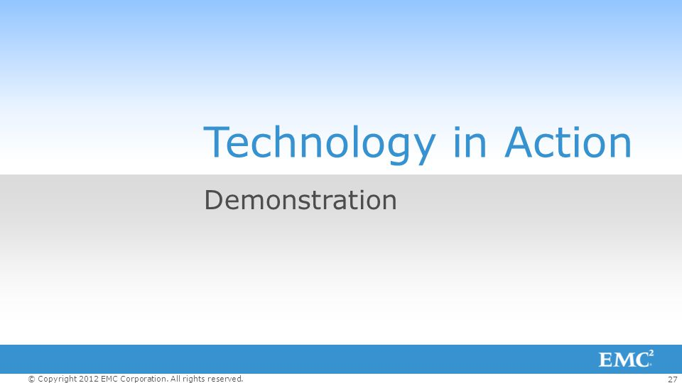27 © Copyright 2012 EMC Corporation. All rights reserved. Technology in Action Demonstration