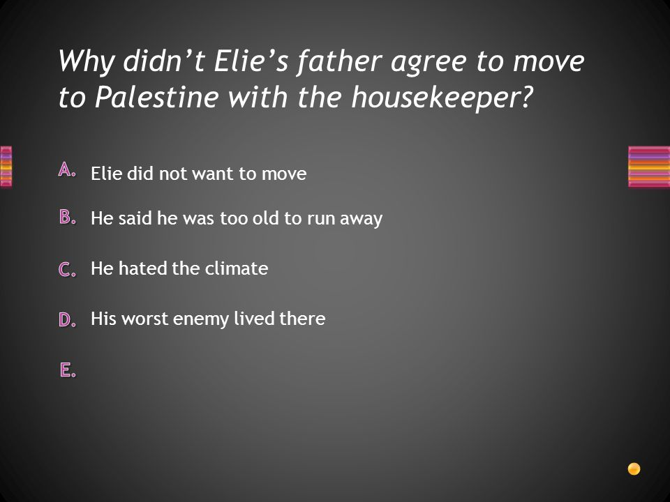 Why didn't Elie's father agree to move to Palestine with the housekeeper? His worst enemy lived there He hated the climate Elie did not want to move H