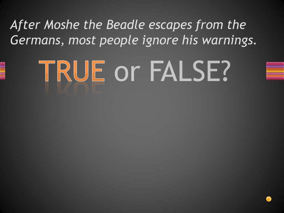 TRUE or FALSE? After Moshe the Beadle escapes from the Germans, most people ignore his warnings.