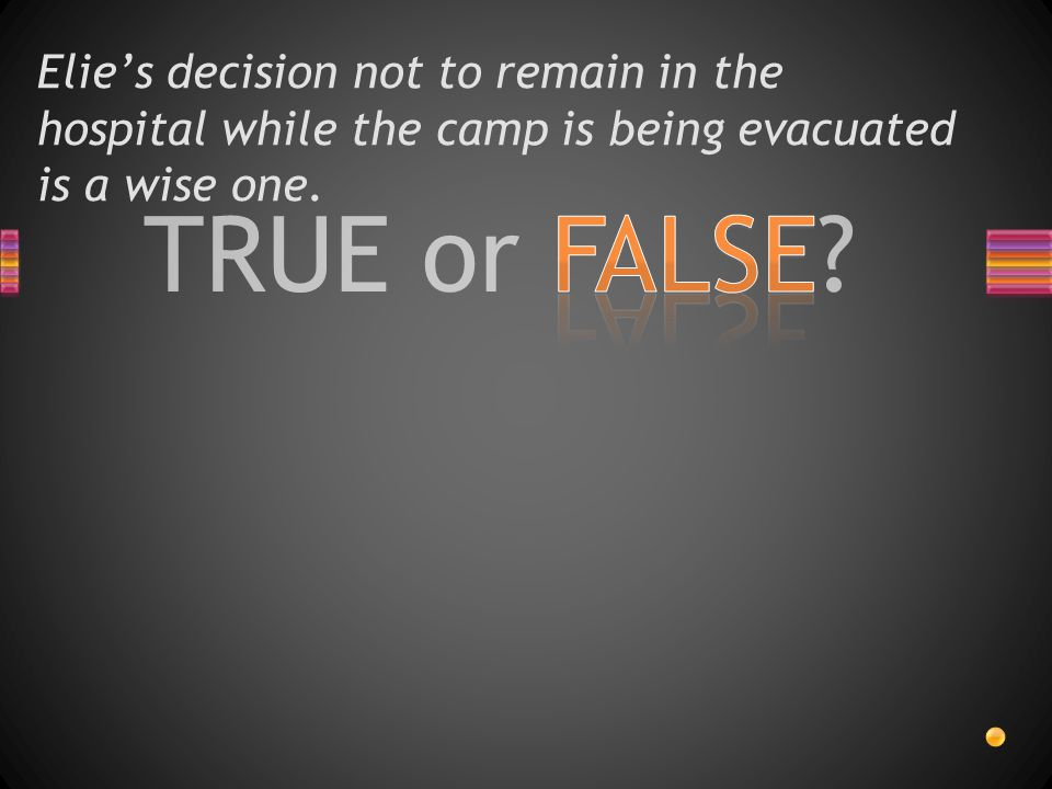 TRUE or FALSE? Elie's decision not to remain in the hospital while the camp is being evacuated is a wise one.