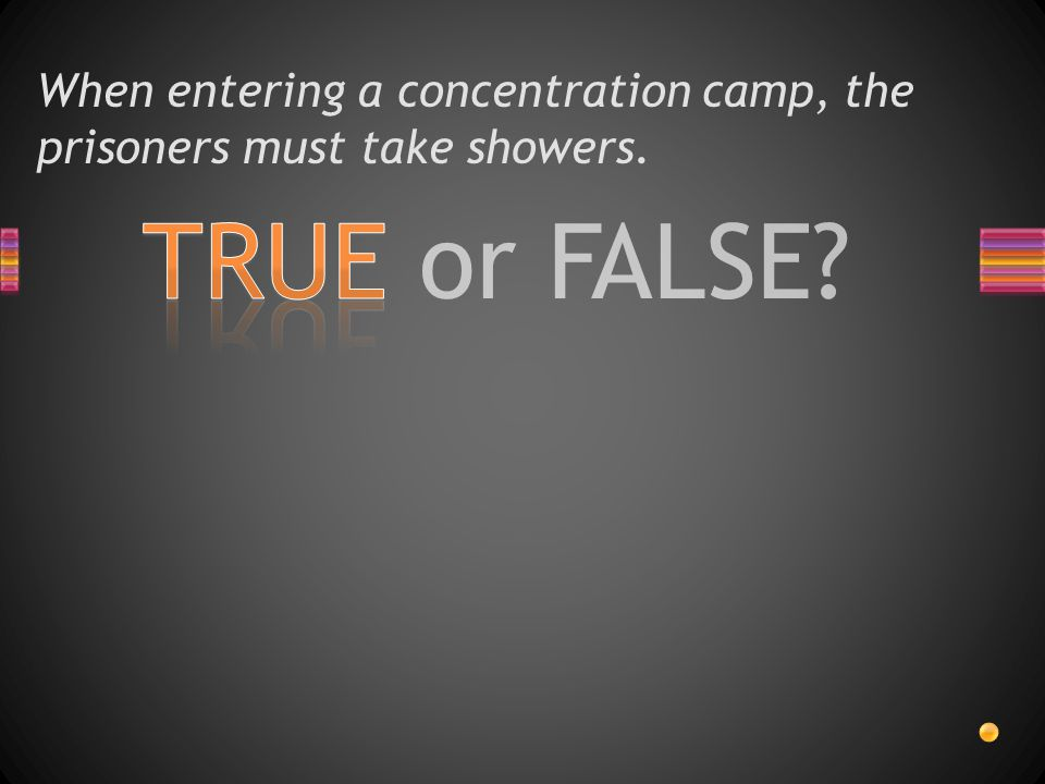 TRUE or FALSE? When entering a concentration camp, the prisoners must take showers.