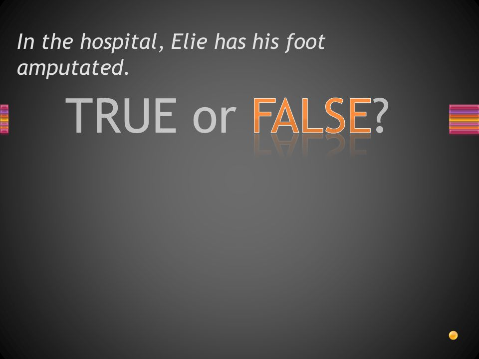 TRUE or FALSE? In the hospital, Elie has his foot amputated.