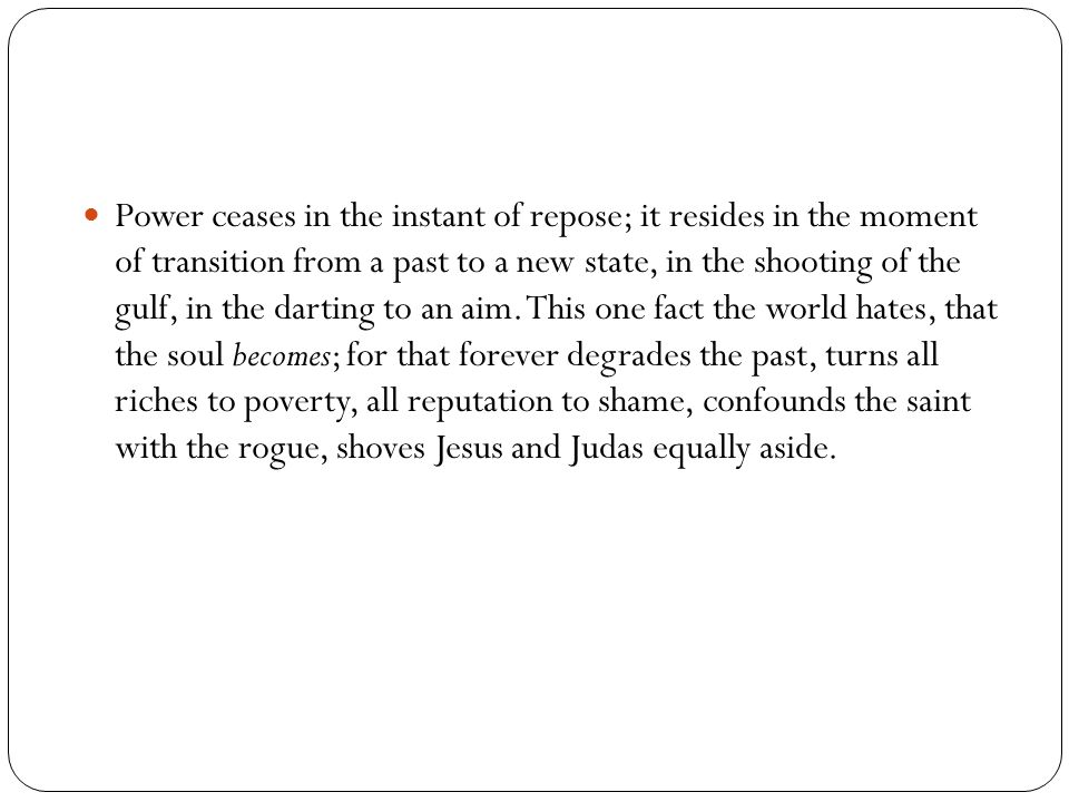 Power ceases in the instant of repose; it resides in the moment of transition from a past to a new state, in the shooting of the gulf, in the darting