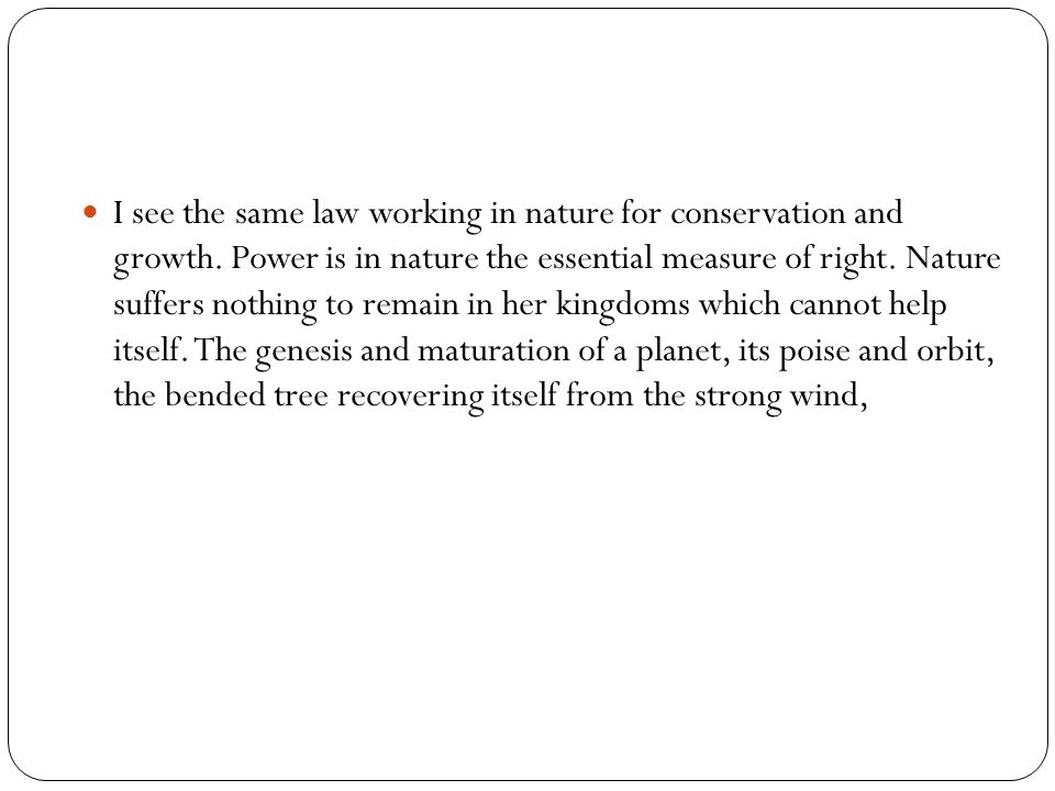 I see the same law working in nature for conservation and growth. Power is in nature the essential measure of right. Nature suffers nothing to remain