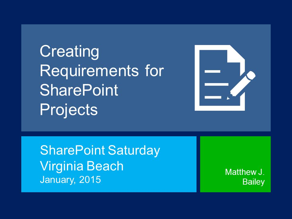 Creating Requirements for SharePoint Projects SharePoint Saturday Virginia Beach January, 2015 Matthew J.