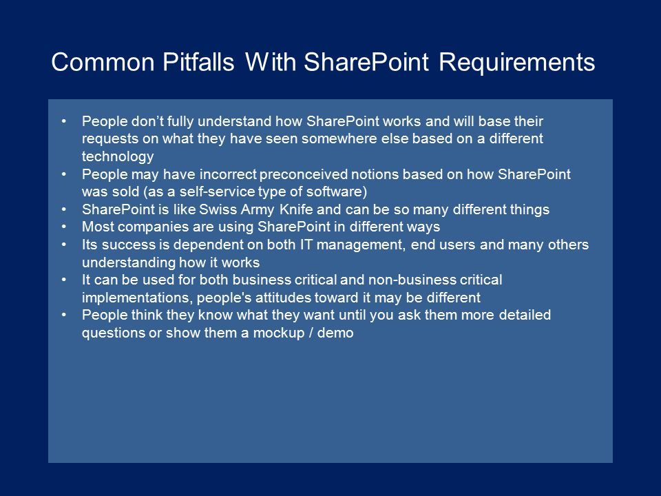 People don't fully understand how SharePoint works and will base their requests on what they have seen somewhere else based on a different technology People may have incorrect preconceived notions based on how SharePoint was sold (as a self-service type of software) SharePoint is like Swiss Army Knife and can be so many different things Most companies are using SharePoint in different ways Its success is dependent on both IT management, end users and many others understanding how it works It can be used for both business critical and non-business critical implementations, people s attitudes toward it may be different People think they know what they want until you ask them more detailed questions or show them a mockup / demo Common Pitfalls With SharePoint Requirements