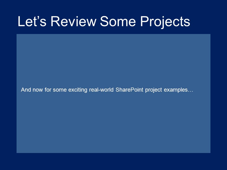 And now for some exciting real-world SharePoint project examples… Let's Review Some Projects