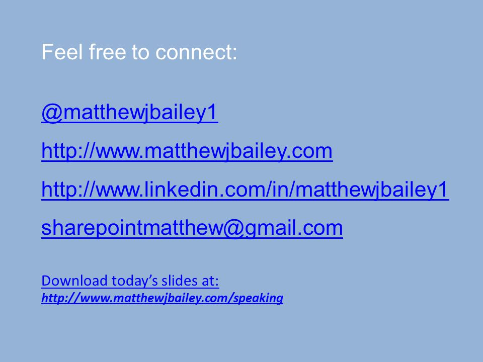 Feel free to connect: @matthewjbailey1 http://www.matthewjbailey.com http://www.linkedin.com/in/matthewjbailey1 sharepointmatthew@gmail.com Download today's slides at: http://www.matthewjbailey.com/speaking