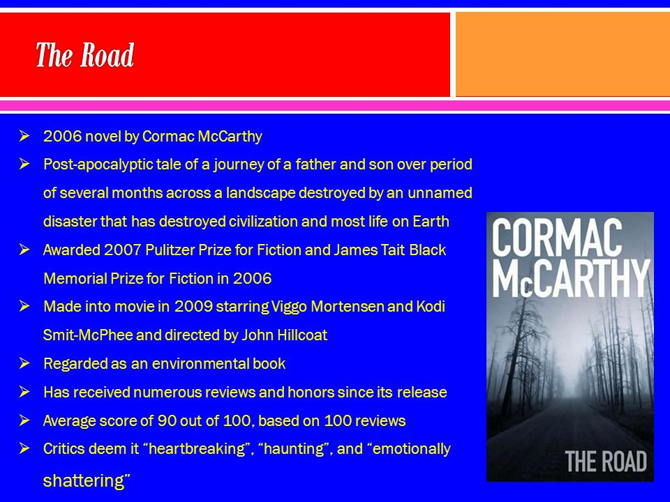  2006 novel by Cormac McCarthy  Post-apocalyptic tale of a journey of a father and son over period of several months across a landscape destroyed by an unnamed disaster that has destroyed civilization and most life on Earth  Awarded 2007 Pulitzer Prize for Fiction and James Tait Black Memorial Prize for Fiction in 2006  Made into movie in 2009 starring Viggo Mortensen and Kodi Smit-McPhee and directed by John Hillcoat  Regarded as an environmental book  Has received numerous reviews and honors since its release  Average score of 90 out of 100, based on 100 reviews  Critics deem it heartbreaking , haunting , and emotionally shattering