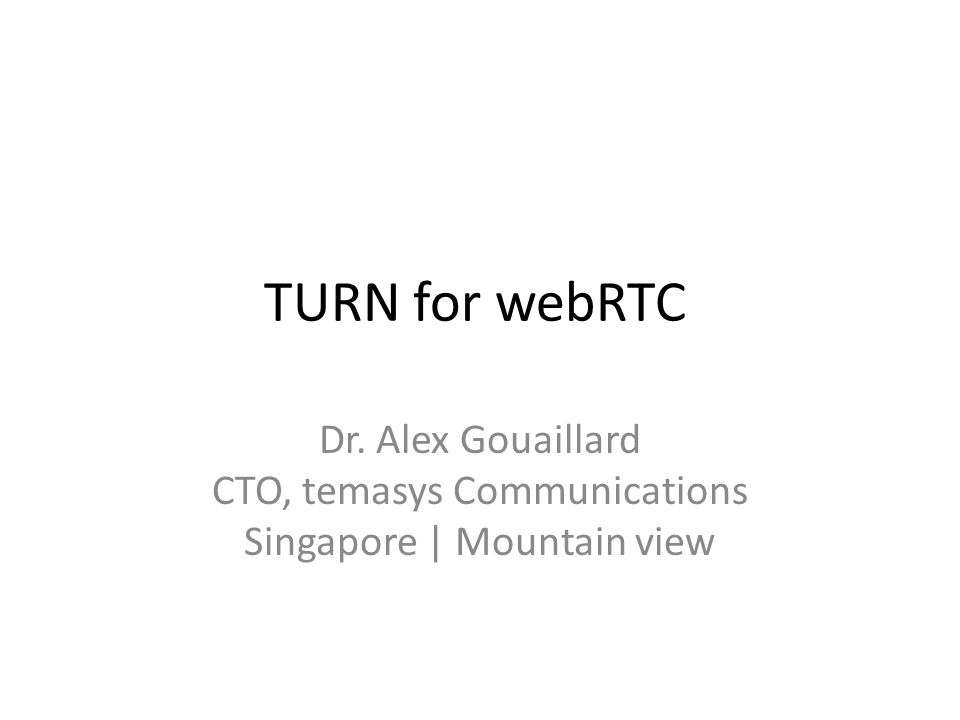 TURN for webRTC Dr. Alex Gouaillard CTO, temasys Communications Singapore | Mountain view