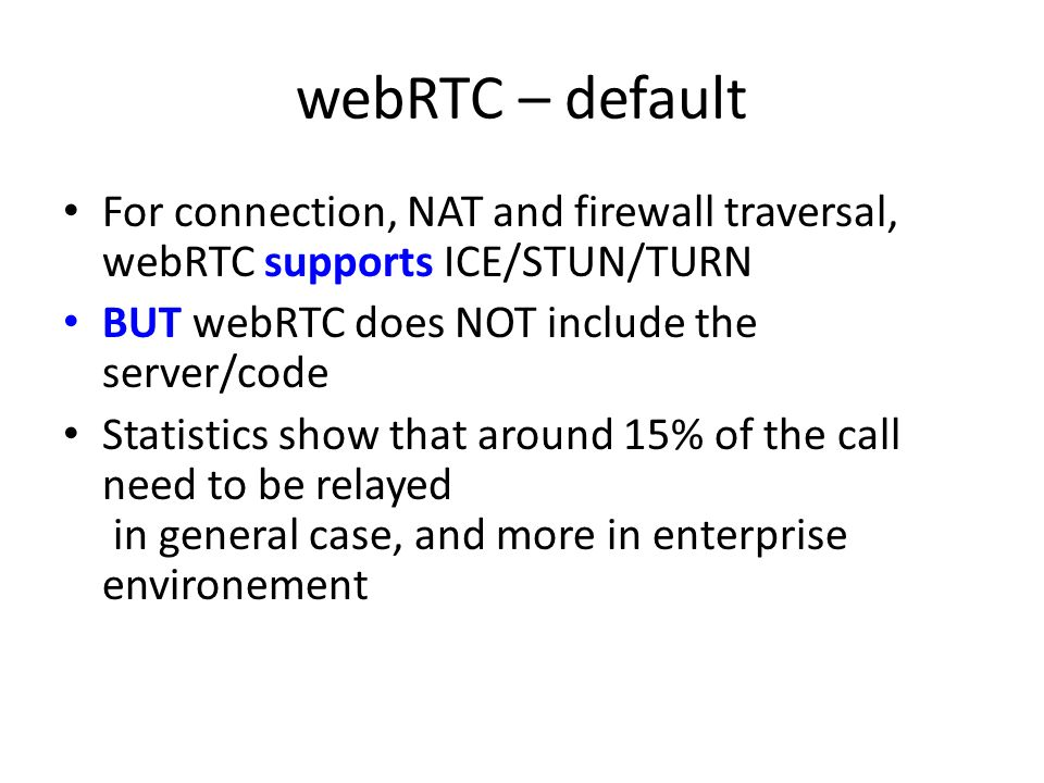 webRTC – default For connection, NAT and firewall traversal, webRTC supports ICE/STUN/TURN BUT webRTC does NOT include the server/code Statistics show that around 15% of the call need to be relayed in general case, and more in enterprise environement