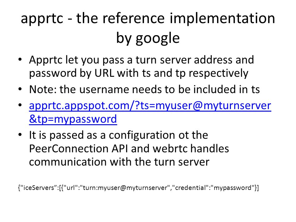 apprtc - the reference implementation by google Apprtc let you pass a turn server address and password by URL with ts and tp respectively Note: the username needs to be included in ts apprtc.appspot.com/?ts=myuser@myturnserver &tp=mypassword apprtc.appspot.com/?ts=myuser@myturnserver &tp=mypassword It is passed as a configuration ot the PeerConnection API and webrtc handles communication with the turn server { iceServers :[{ url : turn:myuser@myturnserver , credential : mypassword }]