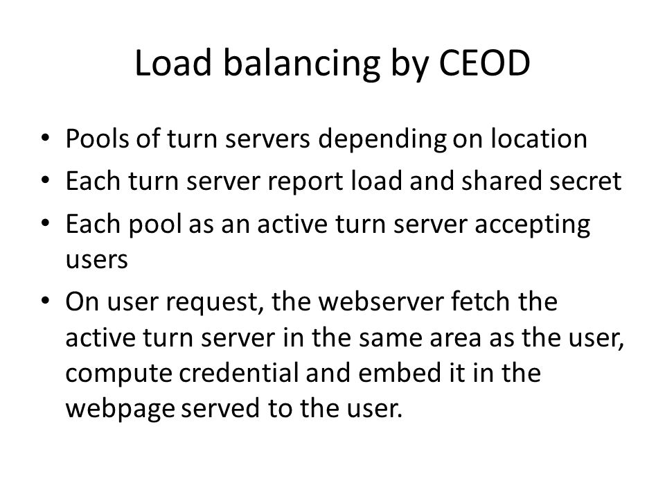 Load balancing by CEOD Pools of turn servers depending on location Each turn server report load and shared secret Each pool as an active turn server accepting users On user request, the webserver fetch the active turn server in the same area as the user, compute credential and embed it in the webpage served to the user.