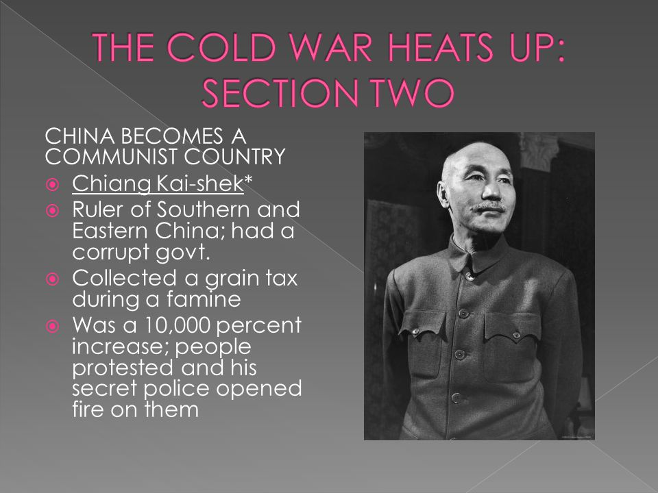 CHINA BECOMES A COMMUNIST COUNTRY  Chiang Kai-shek*  Ruler of Southern and Eastern China; had a corrupt govt.  Collected a grain tax during a famin