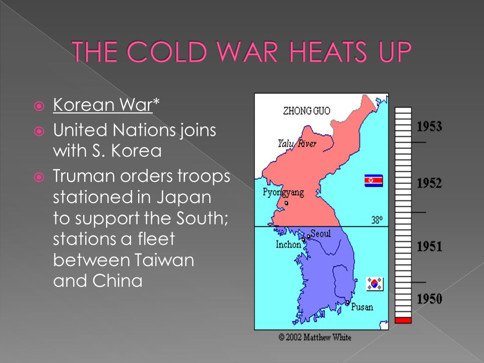  Korean War*  United Nations joins with S. Korea  Truman orders troops stationed in Japan to support the South; stations a fleet between Taiwan and