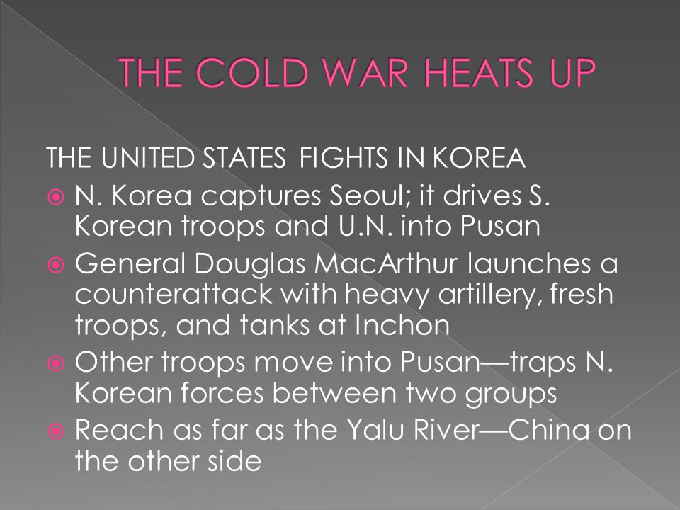 THE UNITED STATES FIGHTS IN KOREA  N. Korea captures Seoul; it drives S. Korean troops and U.N. into Pusan  General Douglas MacArthur launches a cou