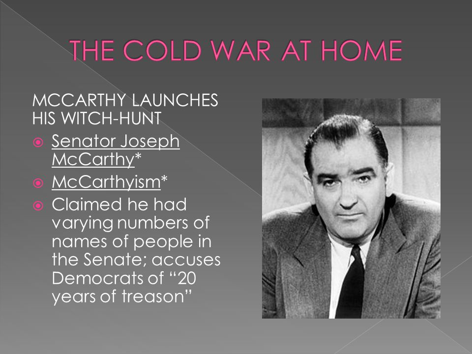 MCCARTHY LAUNCHES HIS WITCH-HUNT  Senator Joseph McCarthy*  McCarthyism*  Claimed he had varying numbers of names of people in the Senate; accuses