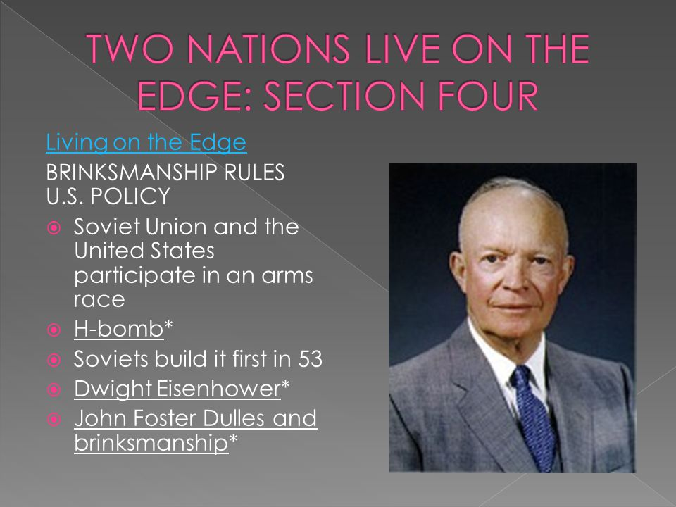 Living on the Edge BRINKSMANSHIP RULES U.S. POLICY  Soviet Union and the United States participate in an arms race  H-bomb*  Soviets build it first