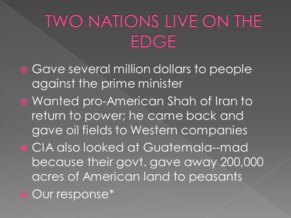  Gave several million dollars to people against the prime minister  Wanted pro-American Shah of Iran to return to power; he came back and gave oil f