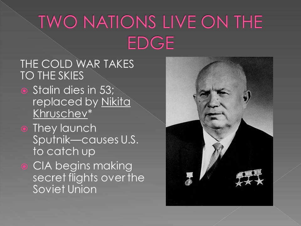 THE COLD WAR TAKES TO THE SKIES  Stalin dies in 53; replaced by Nikita Khruschev*  They launch Sputnik—causes U.S. to catch up  CIA begins making s