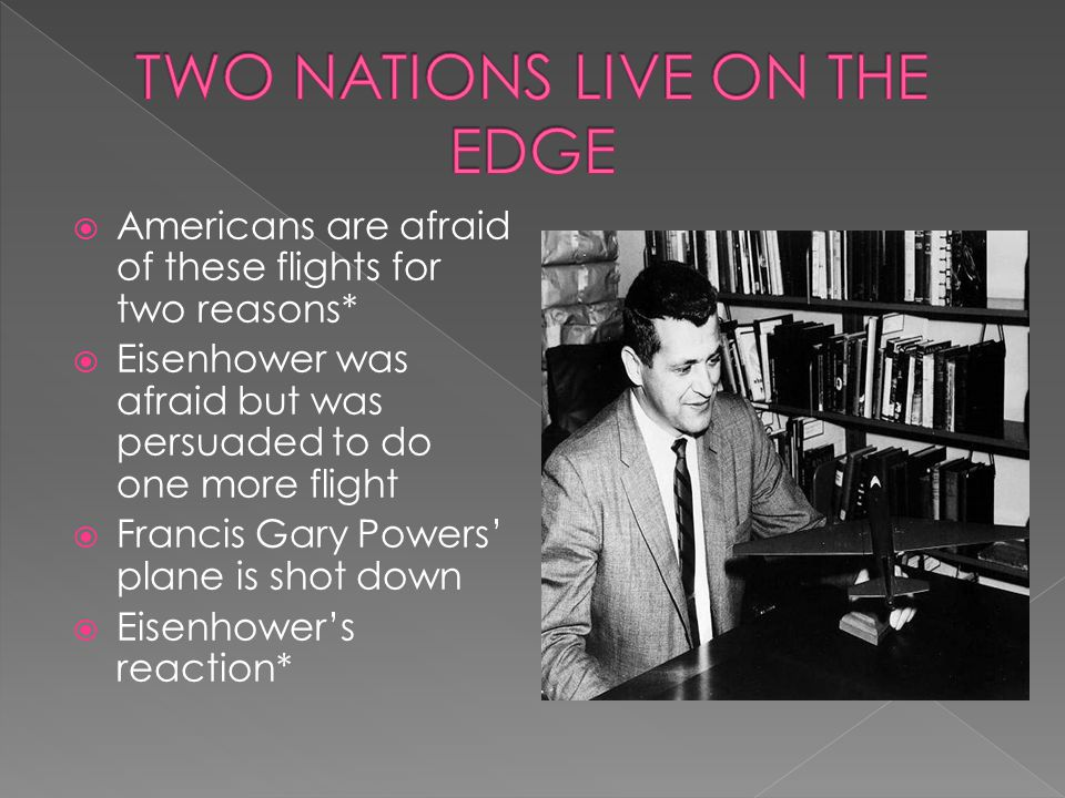  Americans are afraid of these flights for two reasons*  Eisenhower was afraid but was persuaded to do one more flight  Francis Gary Powers' plane
