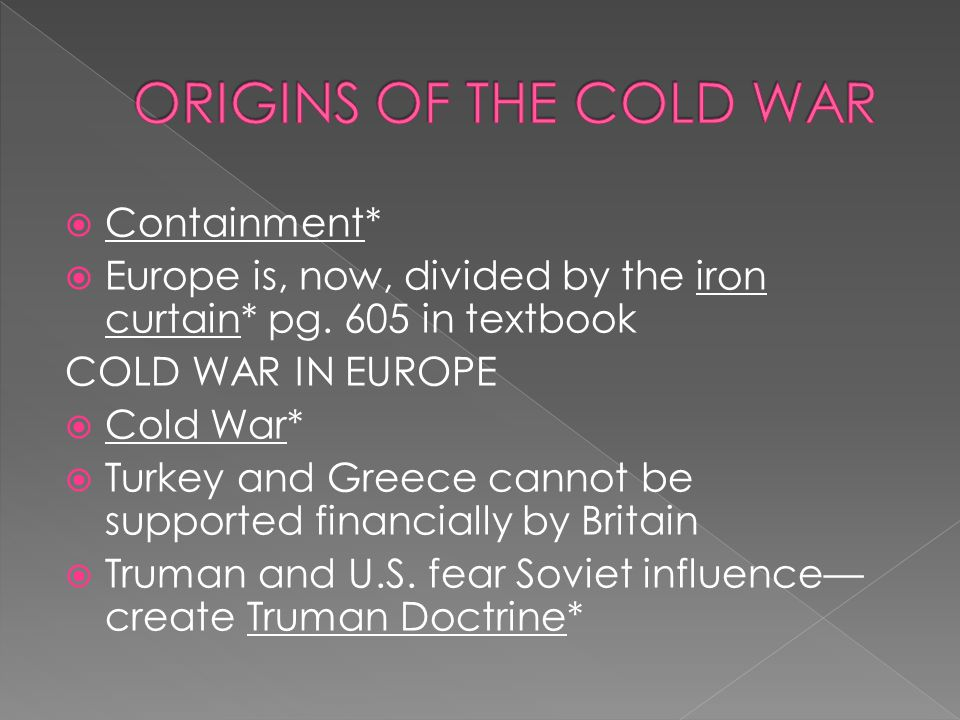  Containment*  Europe is, now, divided by the iron curtain* pg. 605 in textbook COLD WAR IN EUROPE  Cold War*  Turkey and Greece cannot be support