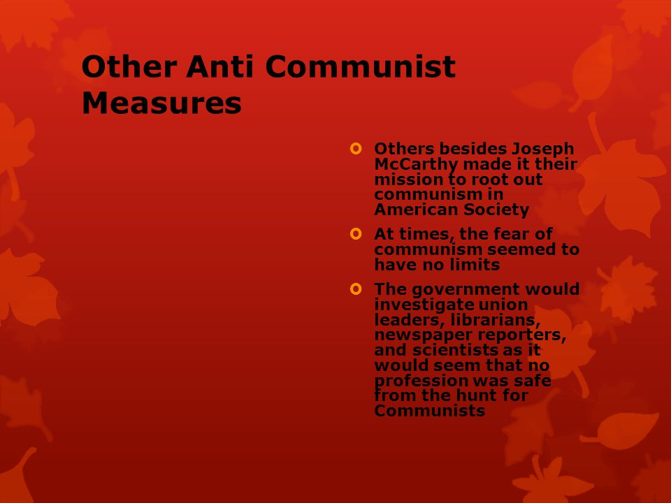 Other Anti Communist Measures  Others besides Joseph McCarthy made it their mission to root out communism in American Society  At times, the fear of