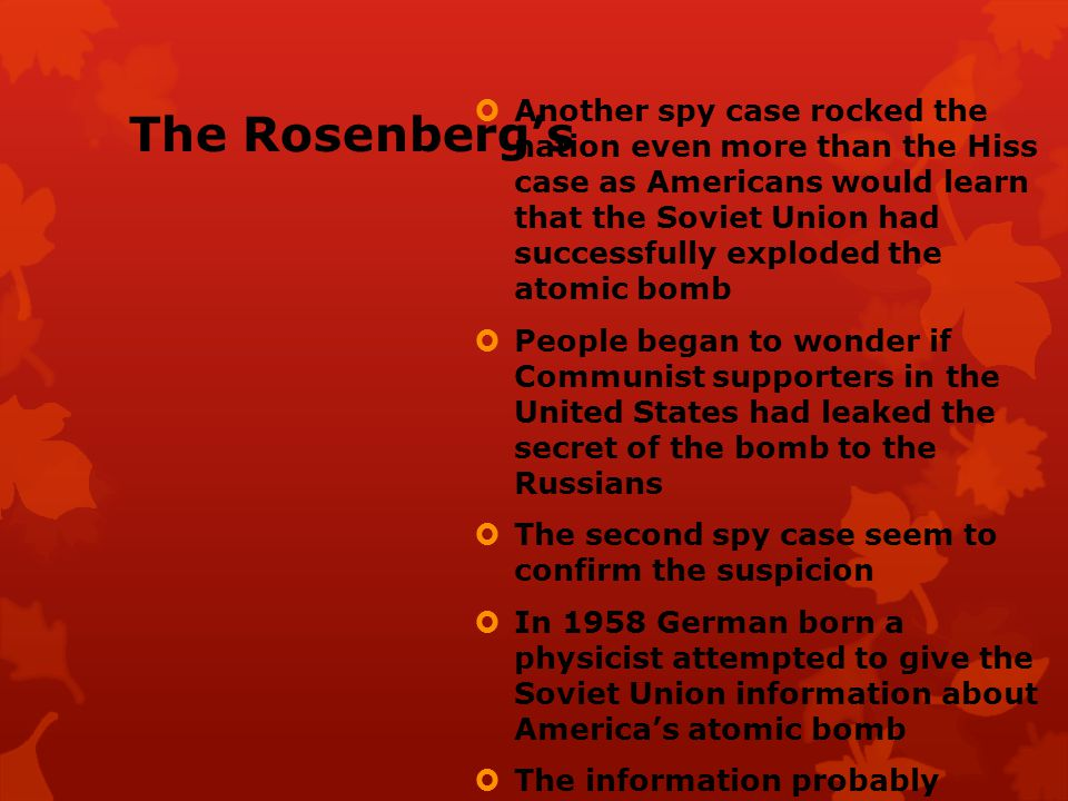 The Rosenberg's  Implicated in the spying case were Ethel and Julius Rosenberg, minor activists in the American Communist Party  The Rosenberg's denied the charges against them and pleaded the Fifth Amendment  The Rosenberg s were found guilty of espionage and sentenced to death  People from all over the world appealed for clemency for the Rosenberg s as many considered the evidence and testimony too weak to warrant the death sentence  The U.S.