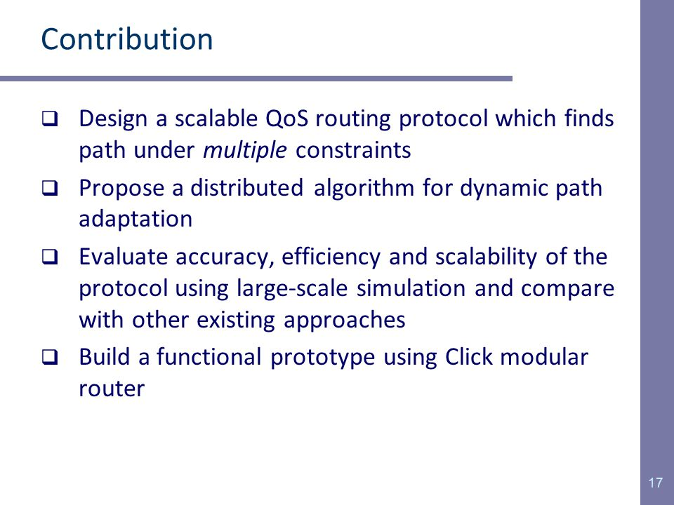 Contribution  Design a scalable QoS routing protocol which finds path under multiple constraints  Propose a distributed algorithm for dynamic path adaptation  Evaluate accuracy, efficiency and scalability of the protocol using large-scale simulation and compare with other existing approaches  Build a functional prototype using Click modular router 17
