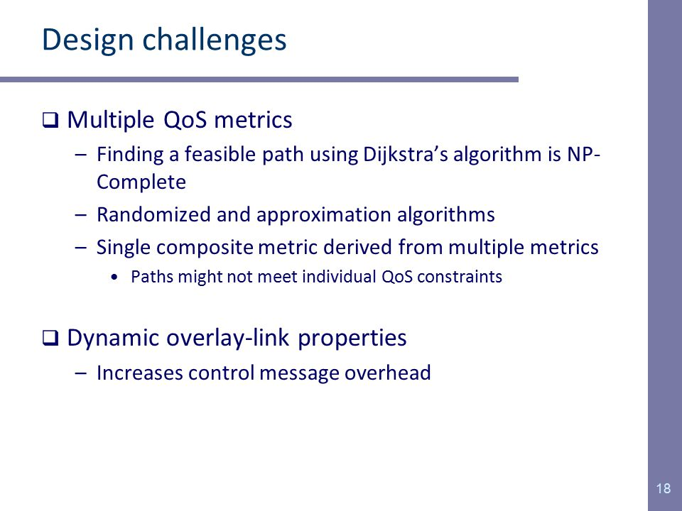 Design challenges  Multiple QoS metrics –Finding a feasible path using Dijkstra's algorithm is NP- Complete –Randomized and approximation algorithms –Single composite metric derived from multiple metrics Paths might not meet individual QoS constraints  Dynamic overlay-link properties –Increases control message overhead 18