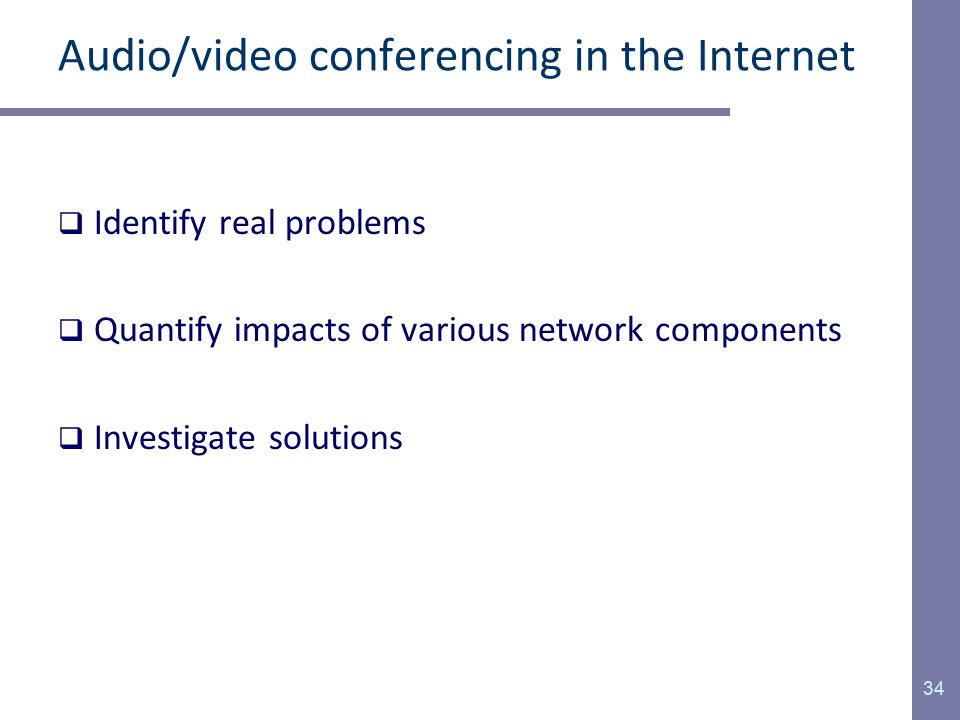 Audio/video conferencing in the Internet  Identify real problems  Quantify impacts of various network components  Investigate solutions 34