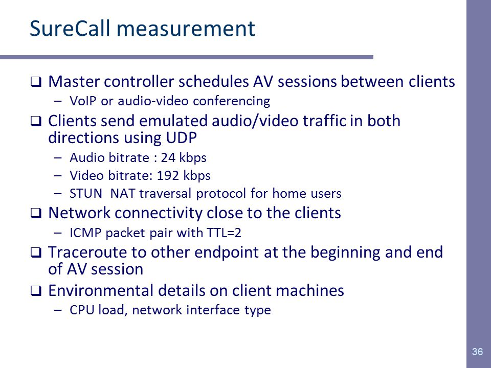 SureCall measurement  Master controller schedules AV sessions between clients –VoIP or audio-video conferencing  Clients send emulated audio/video traffic in both directions using UDP –Audio bitrate : 24 kbps –Video bitrate: 192 kbps –STUN NAT traversal protocol for home users  Network connectivity close to the clients –ICMP packet pair with TTL=2  Traceroute to other endpoint at the beginning and end of AV session  Environmental details on client machines –CPU load, network interface type 36