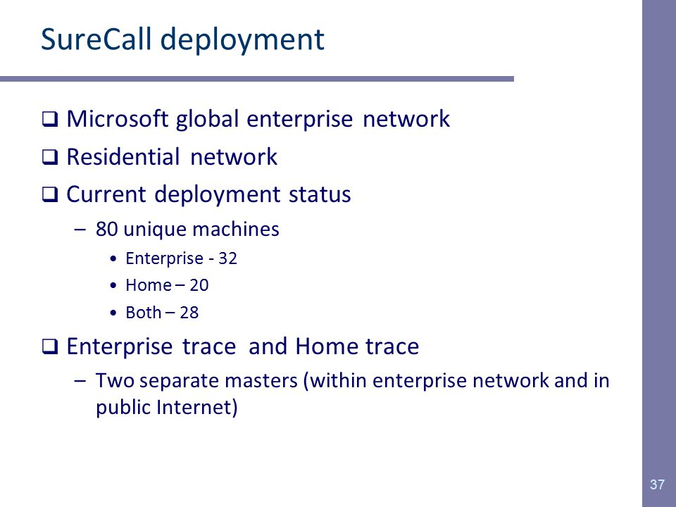 SureCall deployment  Microsoft global enterprise network  Residential network  Current deployment status –80 unique machines Enterprise - 32 Home – 20 Both – 28  Enterprise trace and Home trace –Two separate masters (within enterprise network and in public Internet) 37