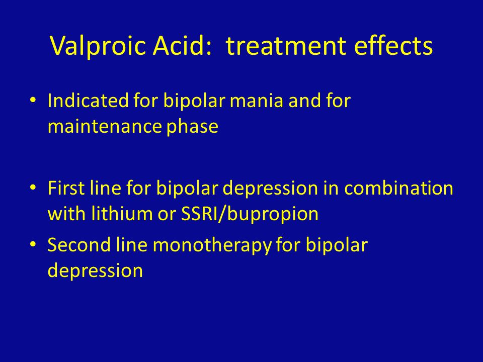 Valproic Acid: treatment effects Indicated for bipolar mania and for maintenance phase First line for bipolar depression in combination with lithium o