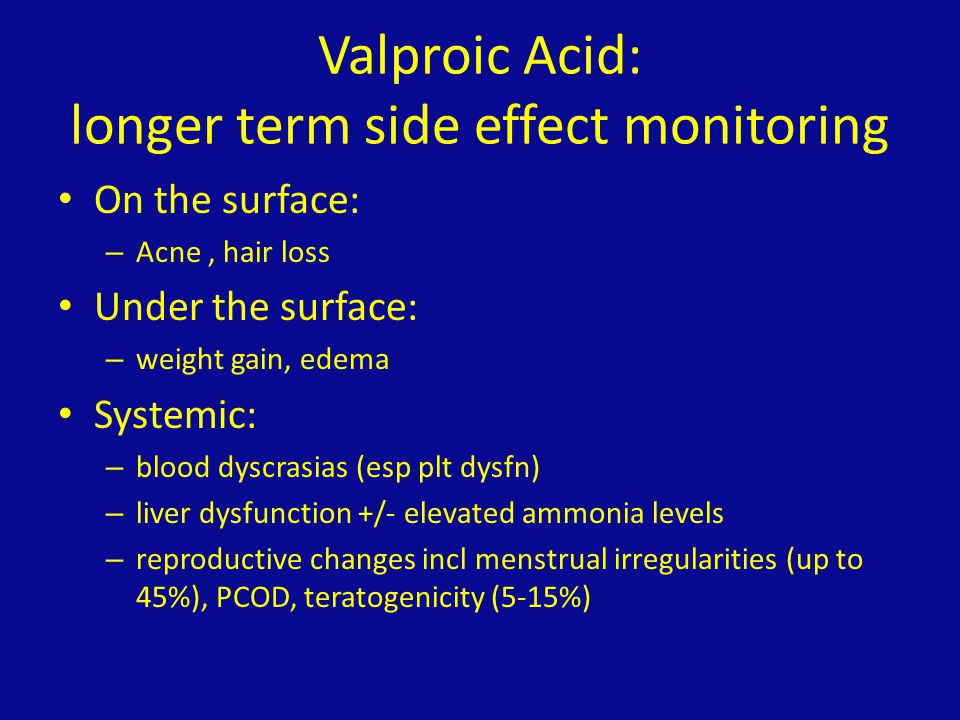 Valproic Acid: longer term side effect monitoring On the surface: – Acne, hair loss Under the surface: – weight gain, edema Systemic: – blood dyscrasi