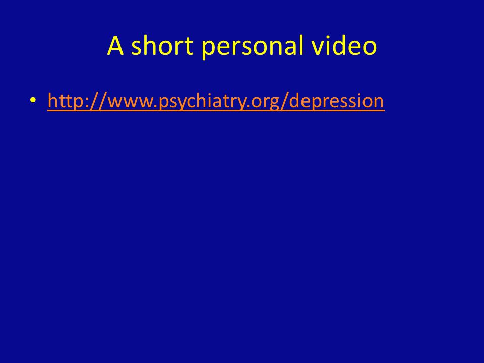 A short personal video http://www.psychiatry.org/depression