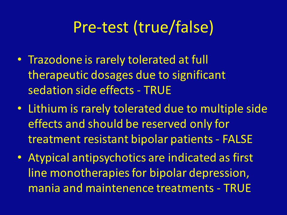 Pre-test (true/false) Trazodone is rarely tolerated at full therapeutic dosages due to significant sedation side effects - TRUE Lithium is rarely tole